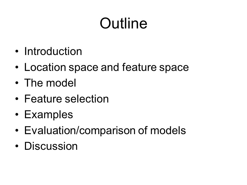 Outline Introduction Location space and feature space The model Feature selection Examples Evaluation/comparison of models Discussion