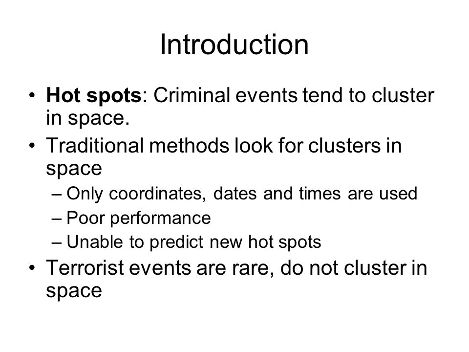 Introduction Proposed method look for offenders preferences in crime site selection –Instead of looking at the coordinates, look at the features of crime locations Demographic, social, economic Distance to key features –Closest police station –Closest highway –Closest convenience store