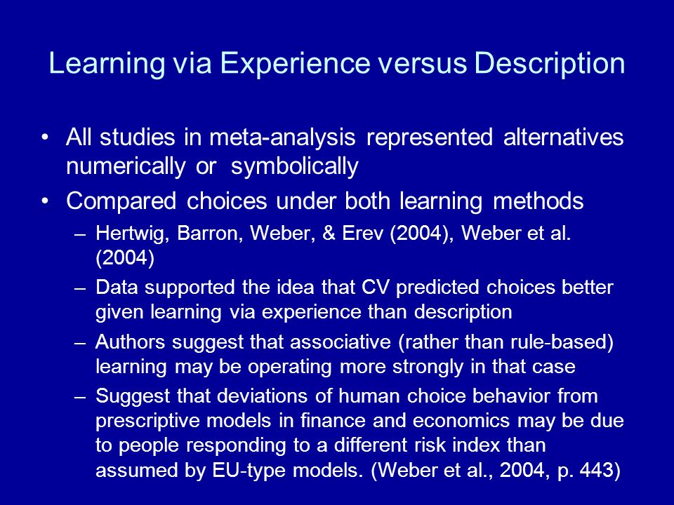 Learning via Experience versus Description All studies in meta-analysis represented alternatives numerically or symbolically Compared choices under both learning methods –Hertwig, Barron, Weber, & Erev (2004), Weber et al.