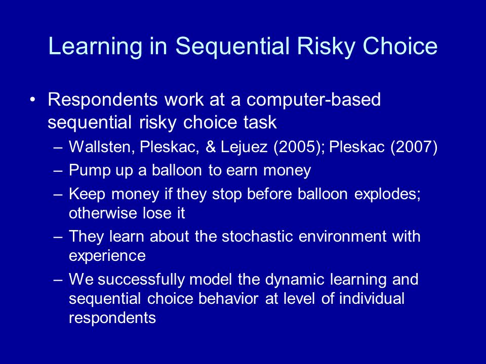 Learning in Sequential Risky Choice Respondents work at a computer-based sequential risky choice task –Wallsten, Pleskac, & Lejuez (2005); Pleskac (2007) –Pump up a balloon to earn money –Keep money if they stop before balloon explodes; otherwise lose it –They learn about the stochastic environment with experience –We successfully model the dynamic learning and sequential choice behavior at level of individual respondents