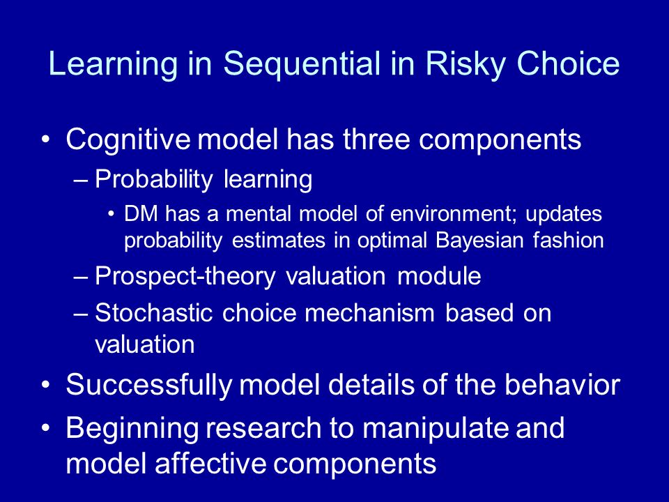 Cognitive model has three components –Probability learning DM has a mental model of environment; updates probability estimates in optimal Bayesian fashion –Prospect-theory valuation module –Stochastic choice mechanism based on valuation Successfully model details of the behavior Beginning research to manipulate and model affective components Learning in Sequential in Risky Choice