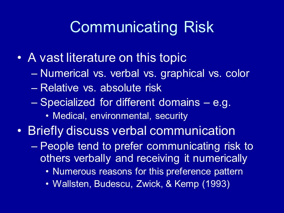 Communicating Risk A vast literature on this topic –Numerical vs.