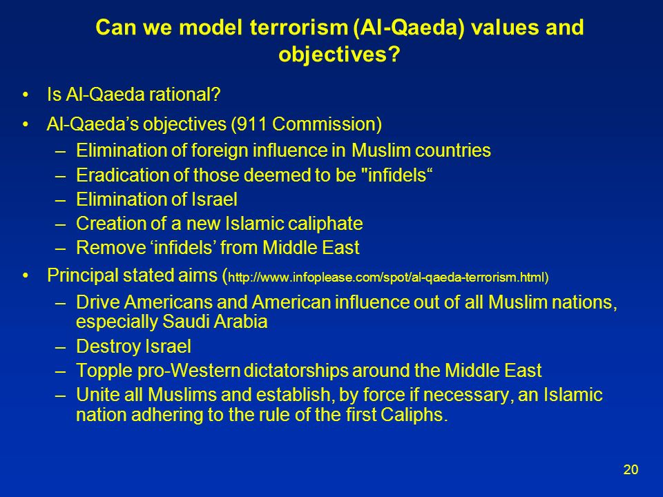 20 Can we model terrorism (Al-Qaeda) values and objectives? Is Al-Qaeda rational? Al-Qaedas objectives (911 Commission) –Elimination of foreign influe