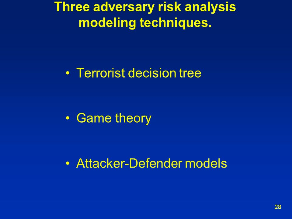 28 Three adversary risk analysis modeling techniques. Terrorist decision tree Game theory Attacker-Defender models
