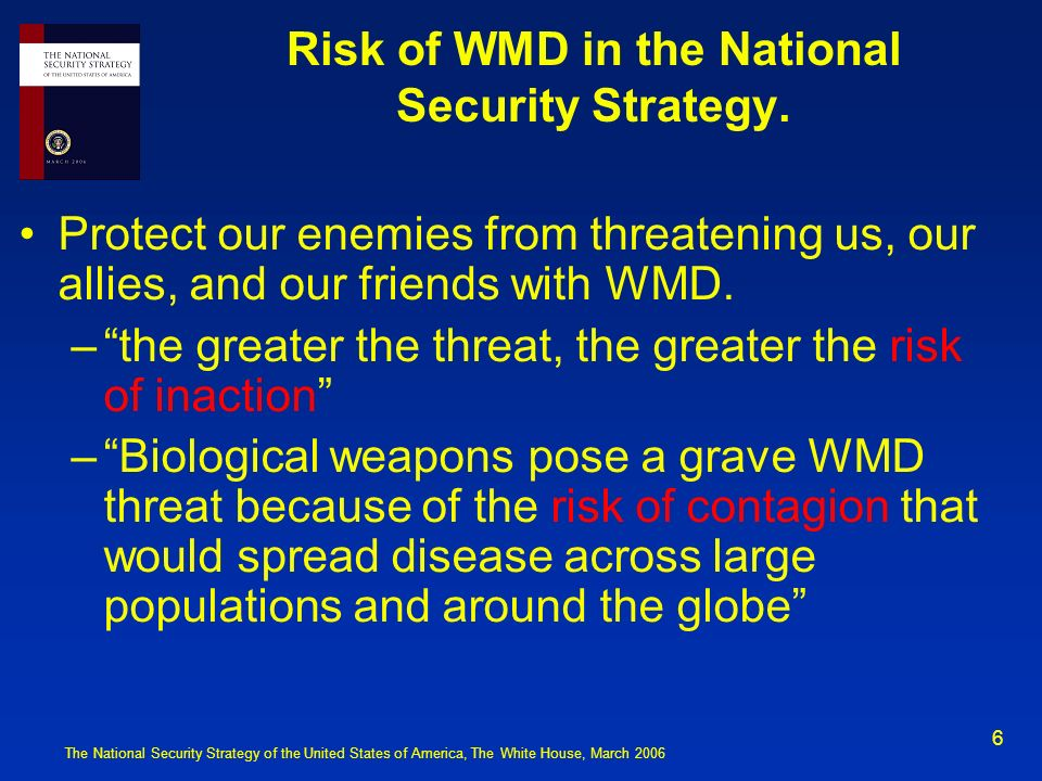 6 Risk of WMD in the National Security Strategy. Protect our enemies from threatening us, our allies, and our friends with WMD. –the greater the threa