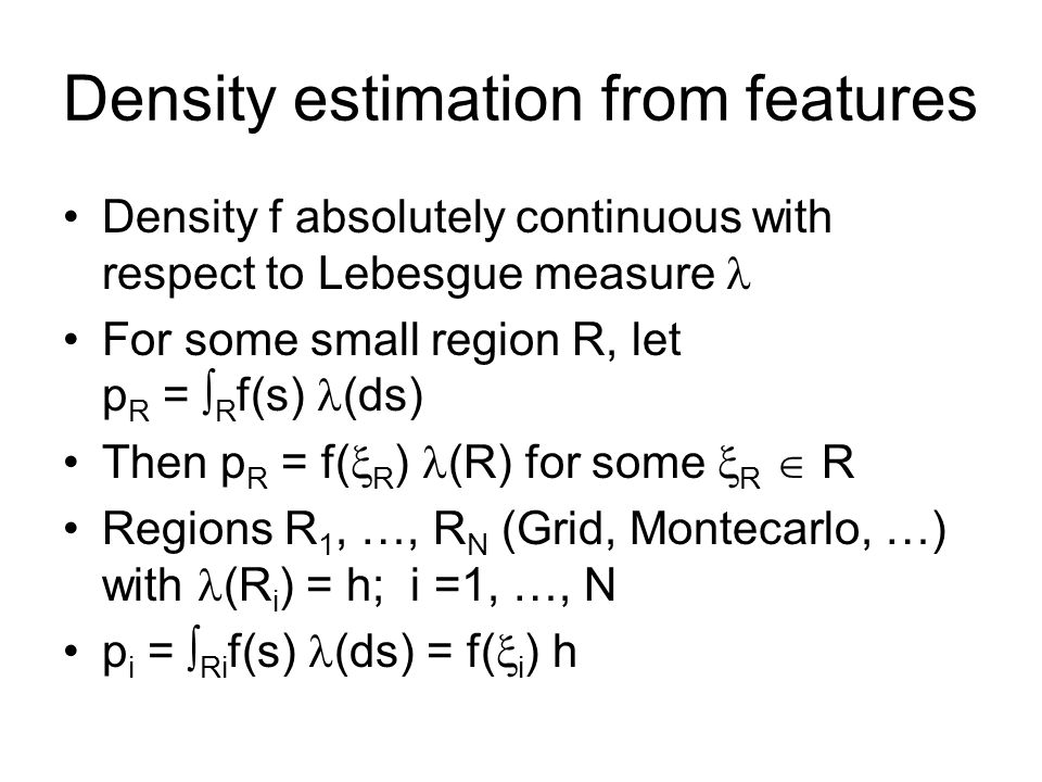 Density estimation from features Density f absolutely continuous with respect to Lebesgue measure For some small region R, let p R = R f(s) (ds) Then p R = f( R ) (R) for some R R Regions R 1, …, R N (Grid, Montecarlo, …) with (R i ) = h; i =1, …, N p i = Ri f(s) (ds) = f( i ) h