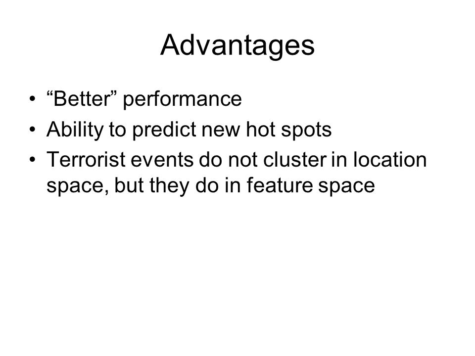 Advantages Better performance Ability to predict new hot spots Terrorist events do not cluster in location space, but they do in feature space