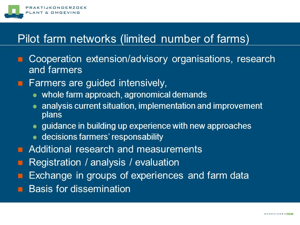 Pilot farm networks (limited number of farms) Cooperation extension/advisory organisations, research and farmers Farmers are guided intensively, whole