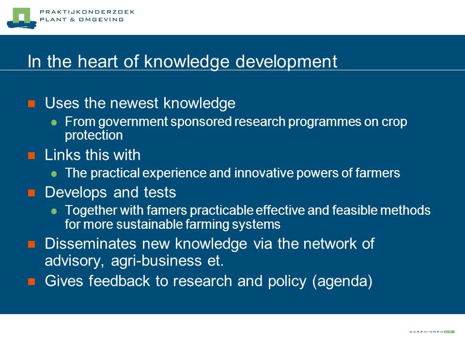 In the heart of knowledge development Uses the newest knowledge From government sponsored research programmes on crop protection Links this with The p