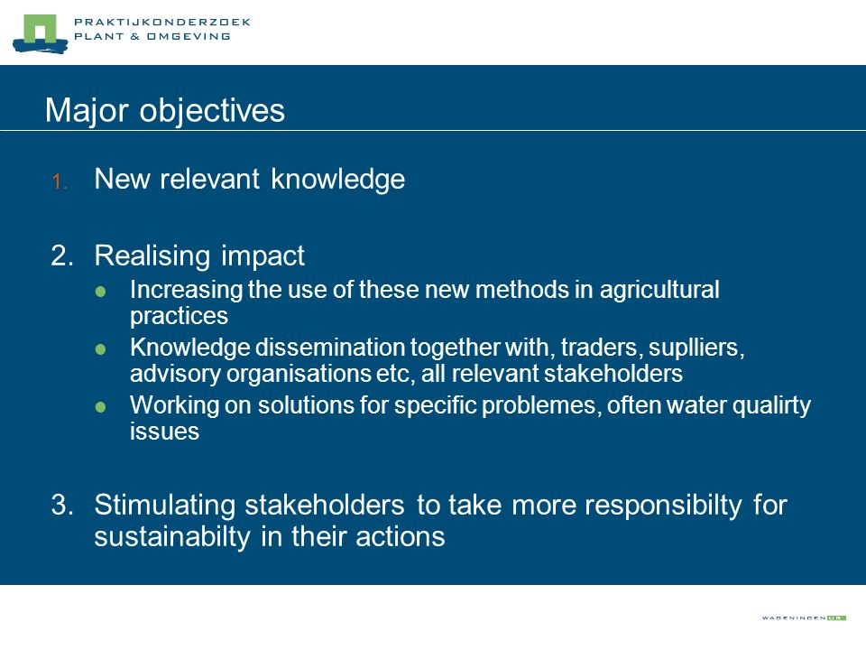 Major objectives New relevant knowledge Realising impact Increasing the use of these new methods in agricultural practices Knowledge dissemination tog
