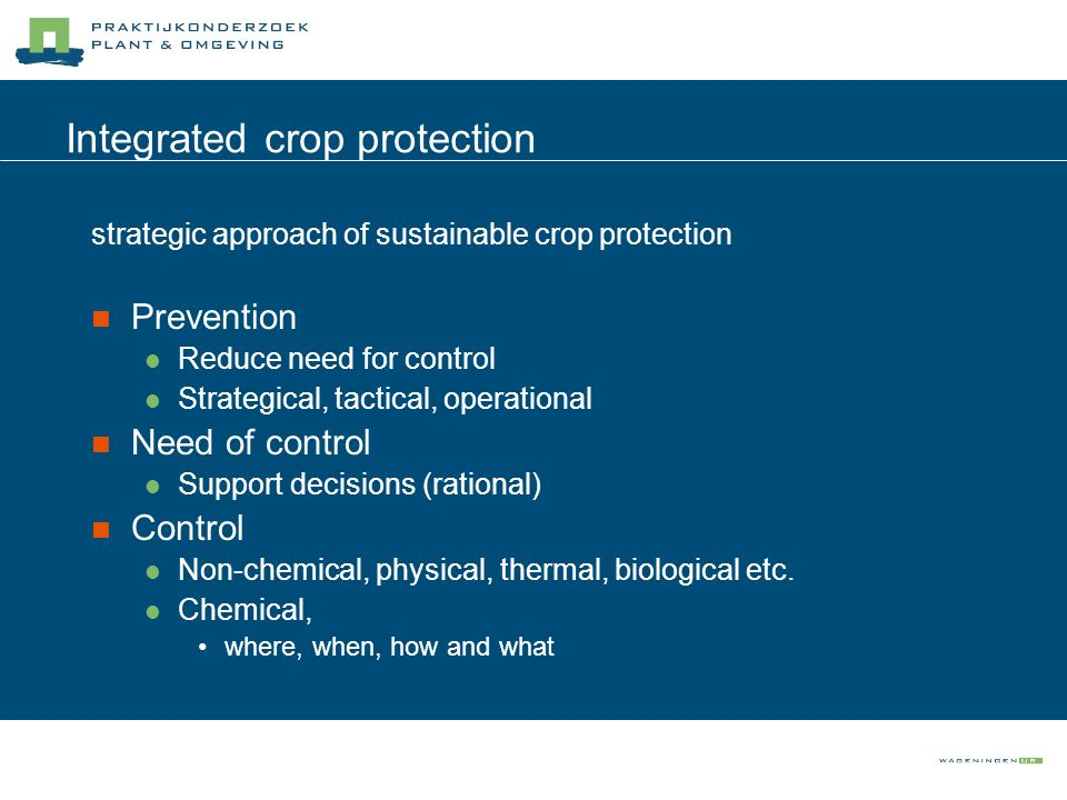 Integrated crop protection strategic approach of sustainable crop protection Prevention Reduce need for control Strategical, tactical, operational Nee
