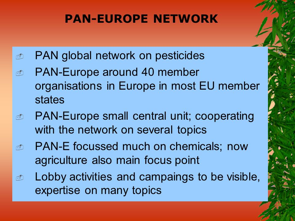 PAN-EUROPE NETWORK PAN global network on pesticides PAN-Europe around 40 member organisations in Europe in most EU member states PAN-Europe small central unit; cooperating with the network on several topics PAN-E focussed much on chemicals; now agriculture also main focus point Lobby activities and campaings to be visible, expertise on many topics