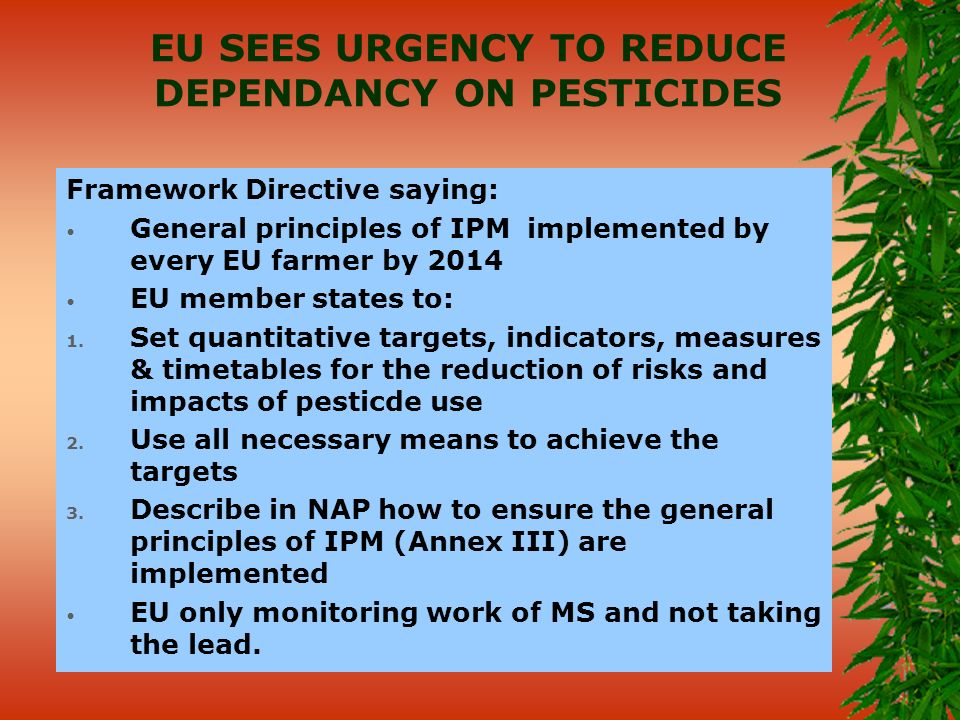 EU SEES URGENCY TO REDUCE DEPENDANCY ON PESTICIDES Framework Directive saying: General principles of IPM implemented by every EU farmer by 2014 EU member states to: 1.