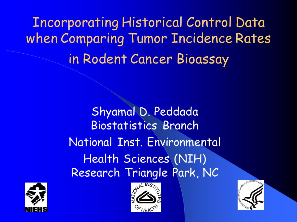 Incorporating Historical Control Data when Comparing Tumor Incidence Rates in Rodent Cancer Bioassay Shyamal D. Peddada Biostatistics Branch National