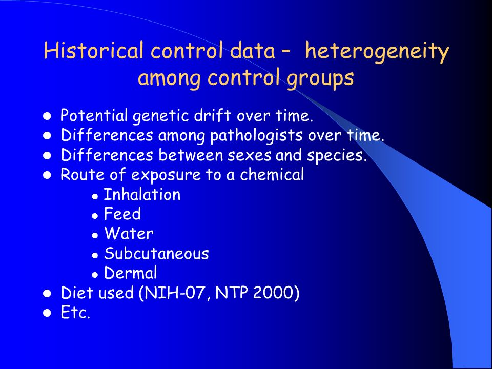 Historical control data – heterogeneity among control groups Potential genetic drift over time.