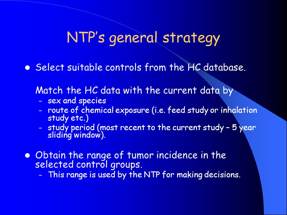 NTPs general strategy Select suitable controls from the HC database. Match the HC data with the current data by – sex and species – route of chemical