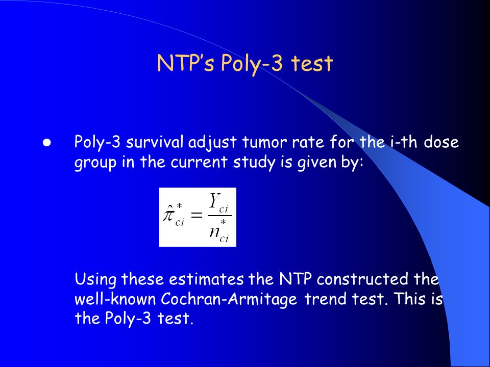 NTPs Poly-3 test Poly-3 survival adjust tumor rate for the i-th dose group in the current study is given by: Using these estimates the NTP constructed the well-known Cochran-Armitage trend test.