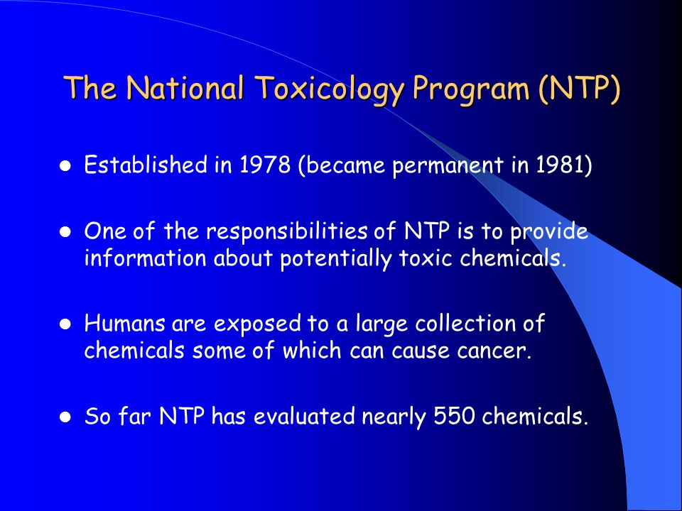 The National Toxicology Program (NTP) Established in 1978 (became permanent in 1981) One of the responsibilities of NTP is to provide information abou
