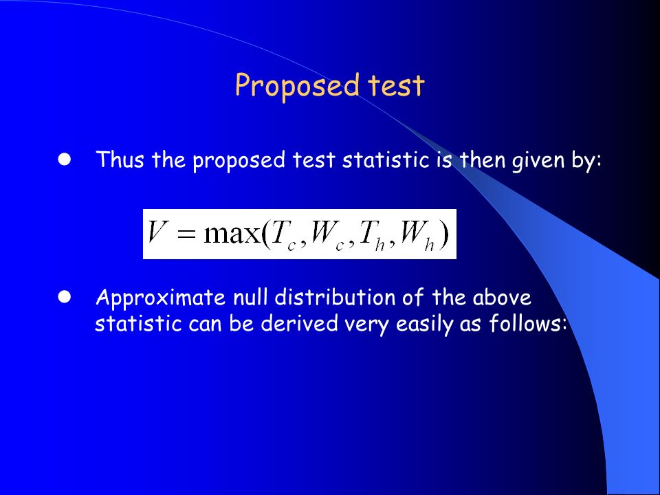 Proposed test Thus the proposed test statistic is then given by: Approximate null distribution of the above statistic can be derived very easily as fo