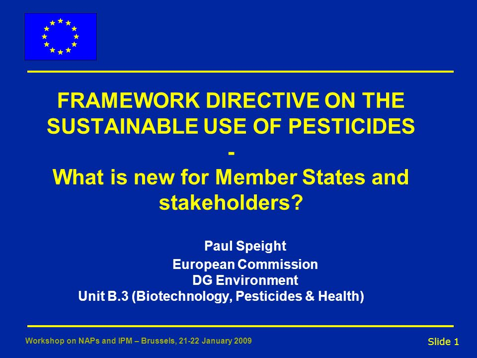 Slide 1 Workshop on NAPs and IPM – Brussels, 21-22 January 2009 FRAMEWORK DIRECTIVE ON THE SUSTAINABLE USE OF PESTICIDES - What is new for Member Stat