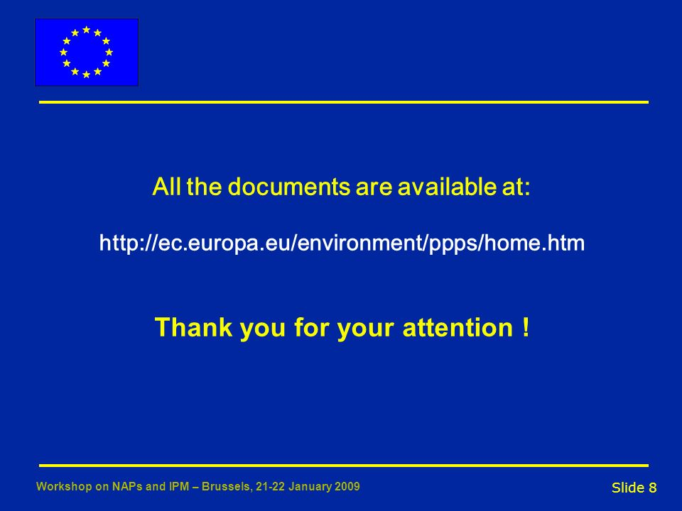 Slide 8 Workshop on NAPs and IPM – Brussels, 21-22 January 2009 All the documents are available at: http://ec.europa.eu/environment/ppps/home.htm Than