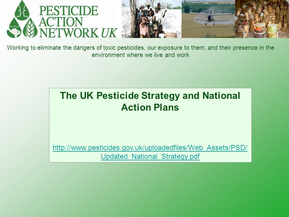 Working to eliminate the dangers of toxic pesticides, our exposure to them, and their presence in the environment where we live and work The UK Pesticide Strategy and National Action Plans http://www.pesticides.gov.uk/uploadedfiles/Web_Assets/PSD/ Updated_National_Strategy.pdf