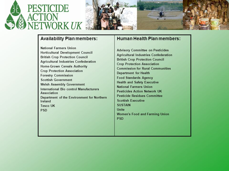 Availability Plan members: National Farmers Union Horticultural Development Council British Crop Protection Council Agricultural Industries Confederation Home-Grown Cereals Authority Crop Protection Association Forestry Commission Scottish Government Welsh Assembly Government International Bio control Manufacturers Association Department of the Environment for Northern Ireland Tesco UK PSD Human Health Plan members: Advisory Committee on Pesticides Agricultural Industries Confederation British Crop Protection Council Crop Protection Association Commission for Rural Communities Department for Health Food Standards Agency Health and Safety Executive National Farmers Union Pesticides Action Network UK Pesticide Residues Committee Scottish Executive SUSTAIN Unite Women s Food and Farming Union PSD