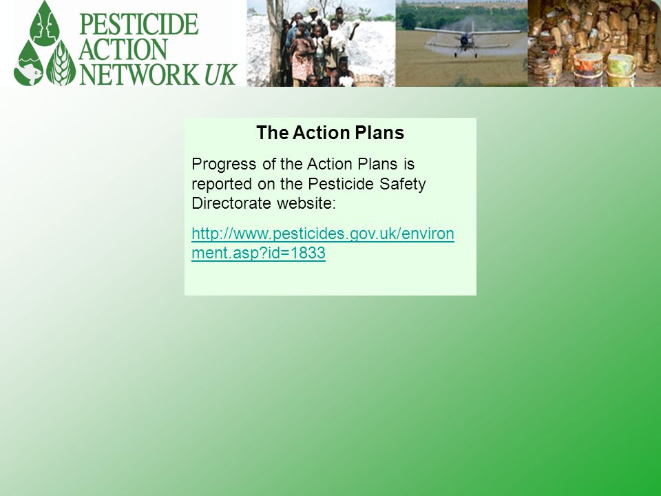 The Action Plans Progress of the Action Plans is reported on the Pesticide Safety Directorate website: http://www.pesticides.gov.uk/environ ment.asp id=1833