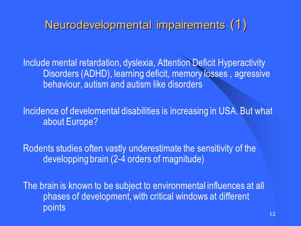 12 Neurodevelopmental impairements (1) Include mental retardation, dyslexia, Attention Deficit Hyperactivity Disorders (ADHD), learning deficit, memory losses, agressive behaviour, autism and autism like disorders Incidence of develomental disabilities is increasing in USA.