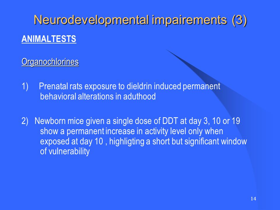 14 Neurodevelopmental impairements (3) ANIMALTESTSOrganochlorines 1) Prenatal rats exposure to dieldrin induced permanent behavioral alterations in aduthood 2) Newborn mice given a single dose of DDT at day 3, 10 or 19 show a permanent increase in activity level only when exposed at day 10, highligting a short but significant window of vulnerability