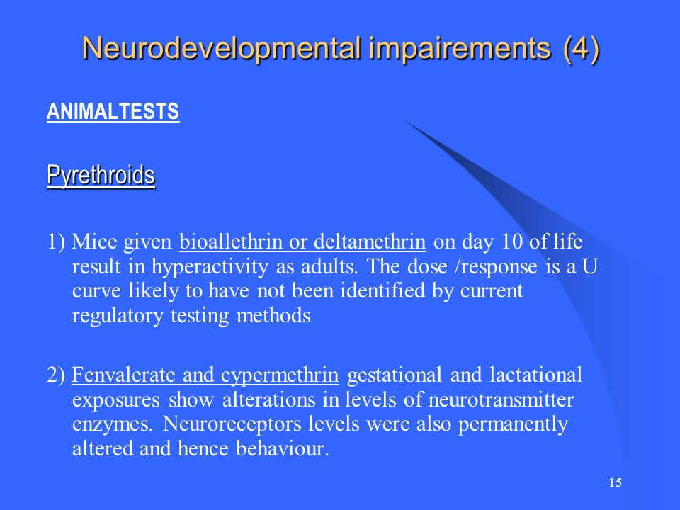 15 Neurodevelopmental impairements (4) ANIMALTESTSPyrethroids 1) Mice given bioallethrin or deltamethrin on day 10 of life result in hyperactivity as adults.