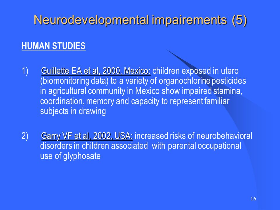 16 Neurodevelopmental impairements (5) HUMAN STUDIES Guillette EA et al, 2000, Mexico: 1) Guillette EA et al, 2000, Mexico: children exposed in utero (biomonitoring data) to a variety of organochlorine pesticides in agricultural community in Mexico show impaired stamina, coordination, memory and capacity to represent familiar subjects in drawing Garry VF et al, 2002, USA: 2) Garry VF et al, 2002, USA: increased risks of neurobehavioral disorders in children associated with parental occupational use of glyphosate