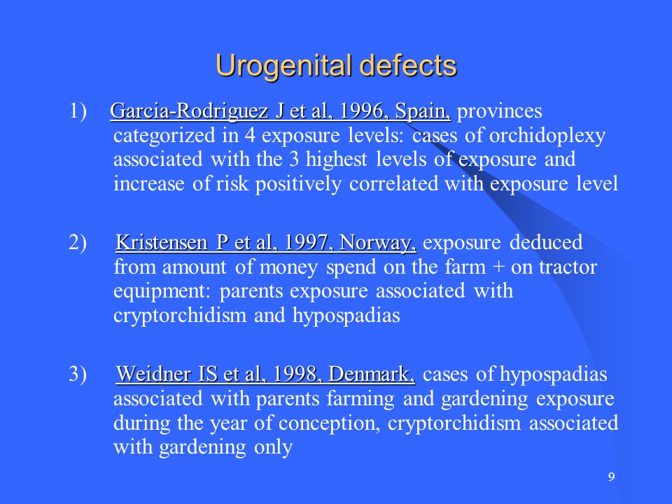9 Urogenital defects Garcia-Rodriguez J et al, 1996, Spain, 1) Garcia-Rodriguez J et al, 1996, Spain, provinces categorized in 4 exposure levels: cases of orchidoplexy associated with the 3 highest levels of exposure and increase of risk positively correlated with exposure level Kristensen P et al, 1997, Norway, 2) Kristensen P et al, 1997, Norway, exposure deduced from amount of money spend on the farm + on tractor equipment: parents exposure associated with cryptorchidism and hypospadias Weidner IS et al, 1998, Denmark, 3) Weidner IS et al, 1998, Denmark, cases of hypospadias associated with parents farming and gardening exposure during the year of conception, cryptorchidism associated with gardening only