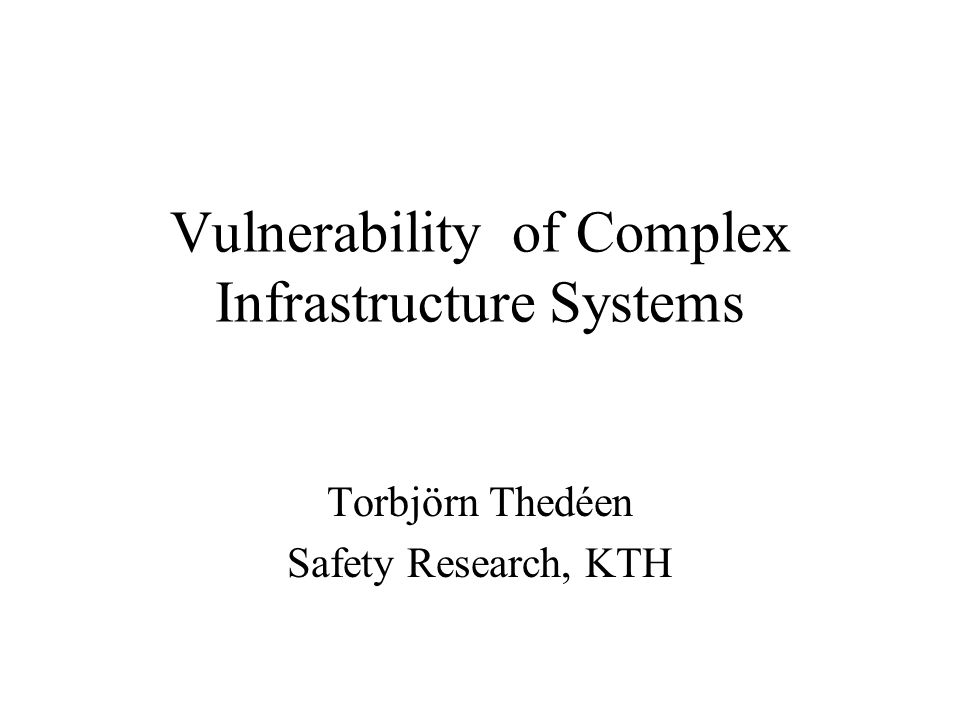 Vulnerability of Complex Infrastructure Systems Torbjörn Thedéen Safety Research, KTH