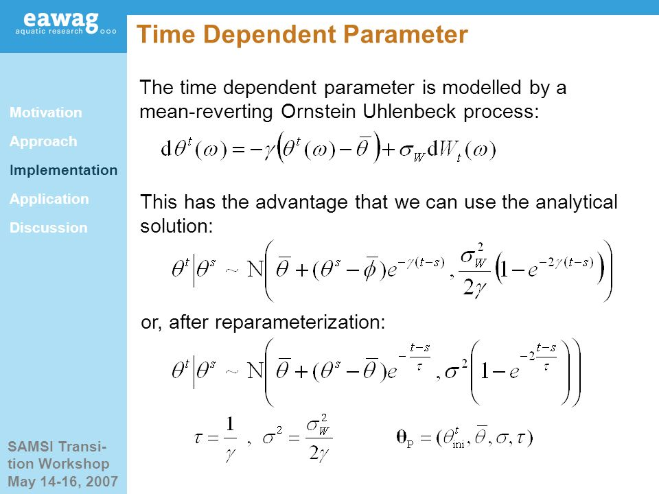 SAMSI Transi- tion Workshop May 14-16, 2007 Time Dependent Parameter This has the advantage that we can use the analytical solution: The time dependent parameter is modelled by a mean-reverting Ornstein Uhlenbeck process: or, after reparameterization: Motivation Approach Implementation Application Discussion