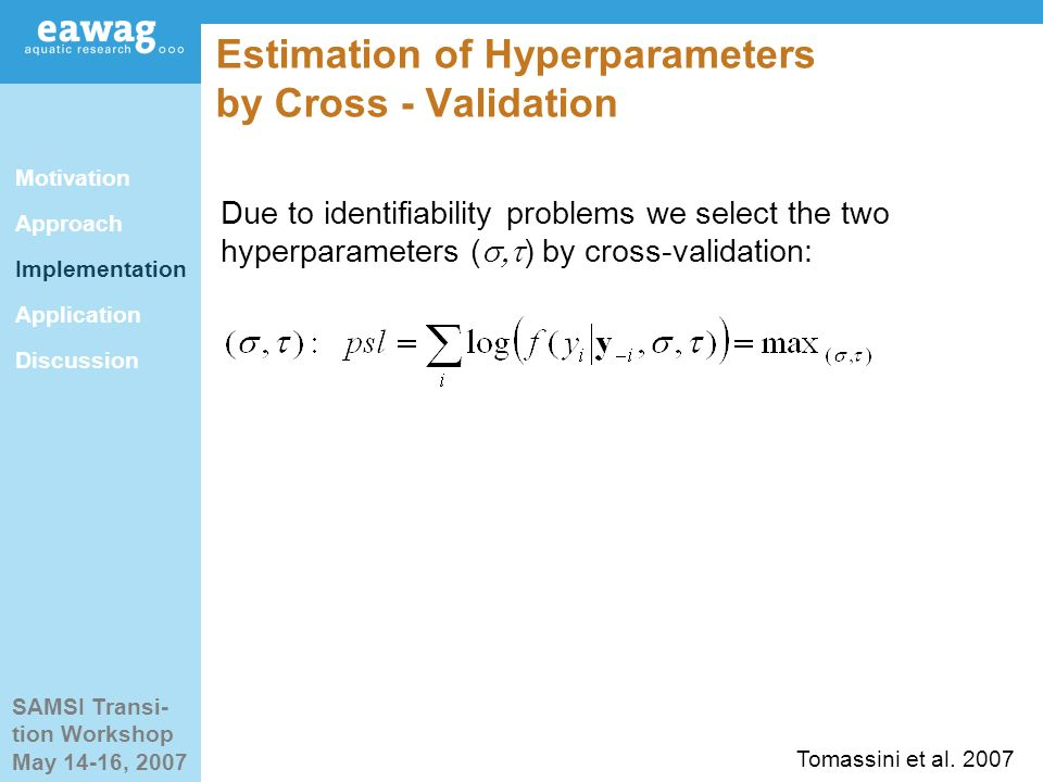 SAMSI Transi- tion Workshop May 14-16, 2007 Estimation of Hyperparameters by Cross - Validation Due to identifiability problems we select the two hyperparameters ( ) by cross-validation: Motivation Approach Implementation Application Discussion Tomassini et al.