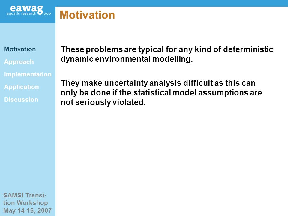 SAMSI Transi- tion Workshop May 14-16, 2007 Motivation Approach Implementation Application Discussion These problems are typical for any kind of deterministic dynamic environmental modelling.
