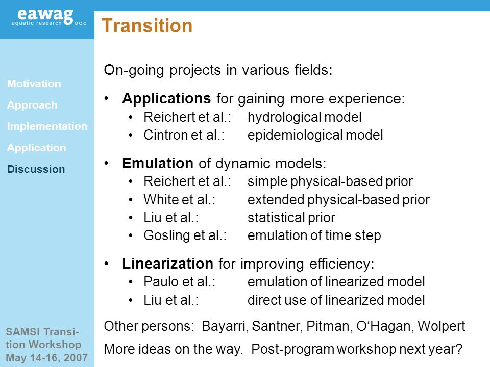 SAMSI Transi- tion Workshop May 14-16, 2007 Transition On-going projects in various fields: Applications for gaining more experience: Reichert et al.:hydrological model Cintron et al.:epidemiological model Emulation of dynamic models: Reichert et al.:simple physical-based prior White et al.:extended physical-based prior Liu et al.:statistical prior Gosling et al.:emulation of time step Linearization for improving efficiency: Paulo et al.:emulation of linearized model Liu et al.:direct use of linearized model Other persons: Bayarri, Santner, Pitman, OHagan, Wolpert More ideas on the way.