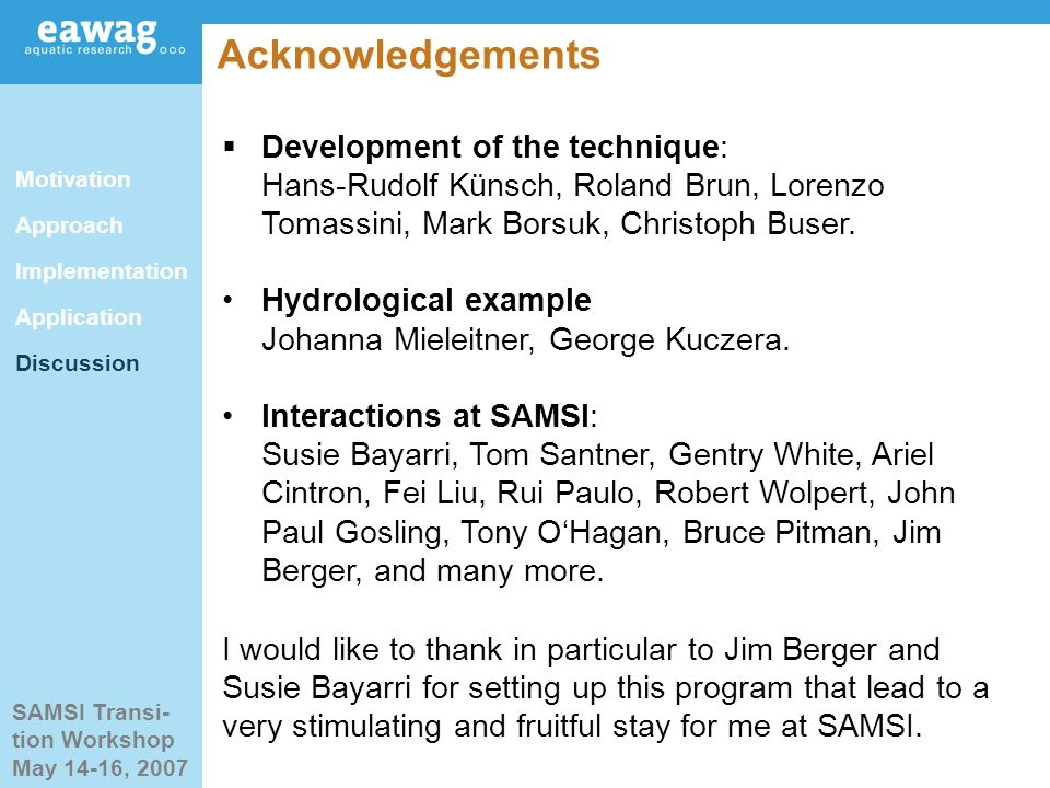 SAMSI Transi- tion Workshop May 14-16, 2007 Acknowledgements Development of the technique: Hans-Rudolf Künsch, Roland Brun, Lorenzo Tomassini, Mark Borsuk, Christoph Buser.
