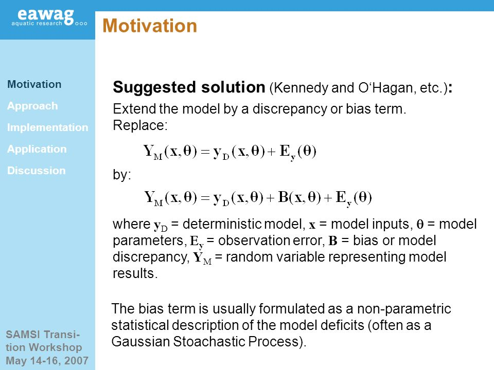 SAMSI Transi- tion Workshop May 14-16, 2007 Motivation Suggested solution (Kennedy and OHagan, etc.) : Extend the model by a discrepancy or bias term.