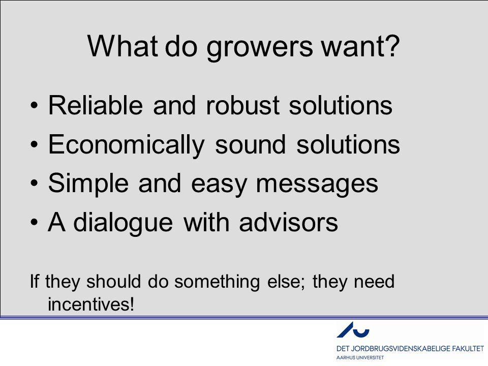 What do growers want? Reliable and robust solutions Economically sound solutions Simple and easy messages A dialogue with advisors If they should do s