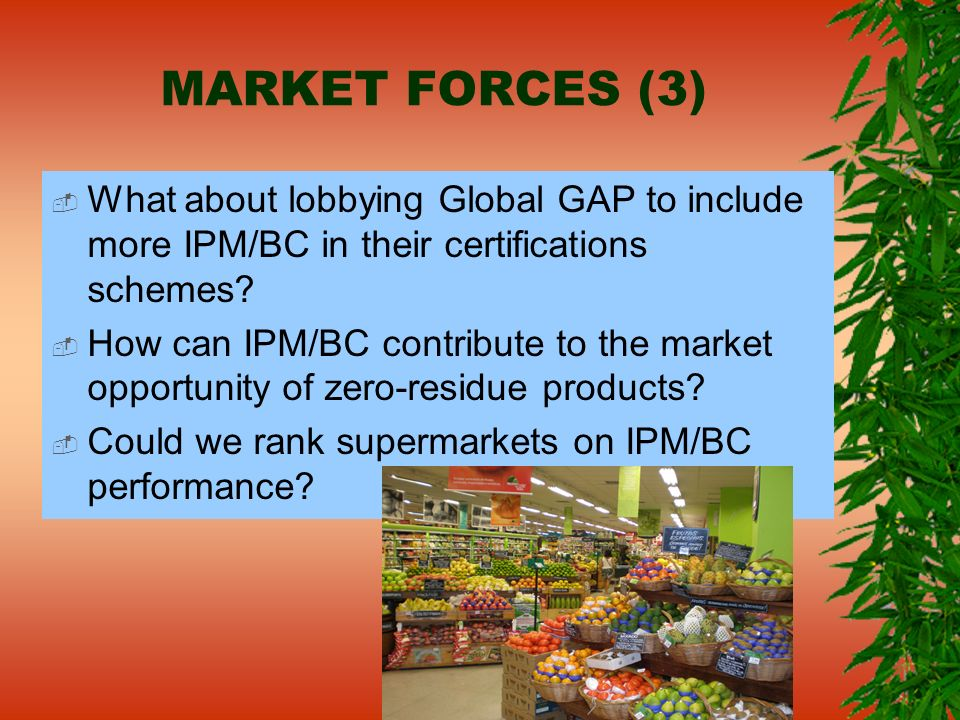 MARKET FORCES (3) What about lobbying Global GAP to include more IPM/BC in their certifications schemes? How can IPM/BC contribute to the market oppor