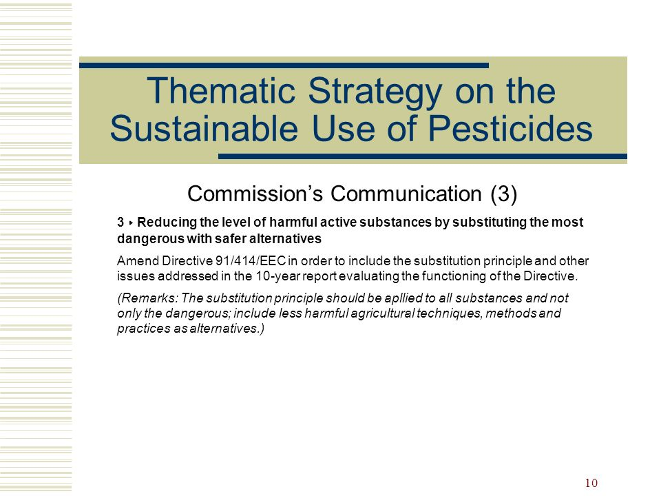 10 Thematic Strategy on the Sustainable Use of Pesticides Commissions Communication (3) 3 Reducing the level of harmful active substances by substitut
