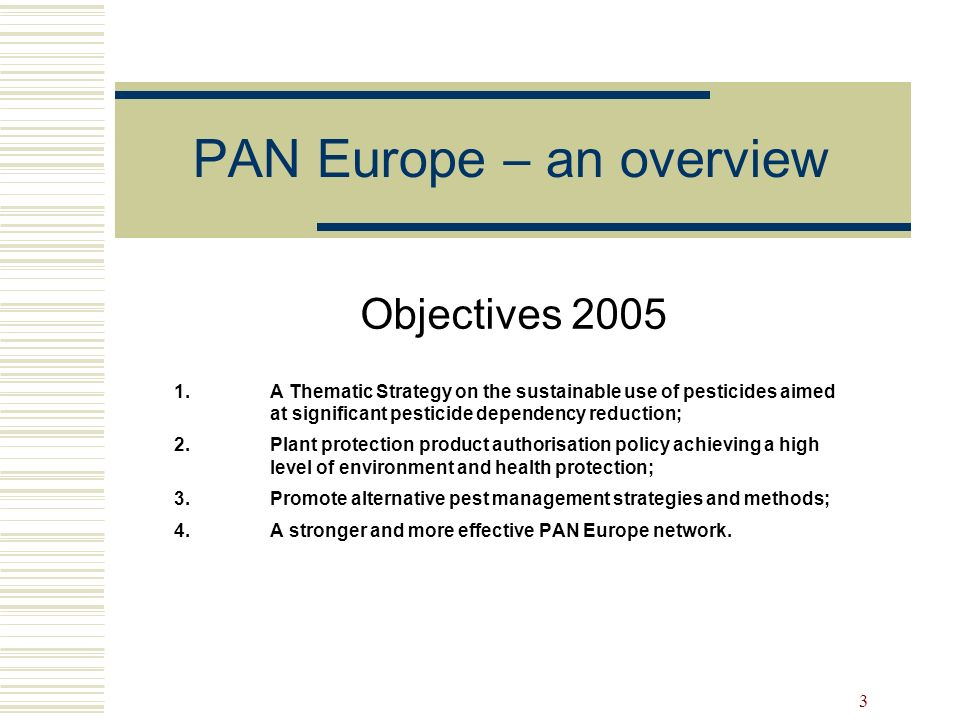 3 PAN Europe – an overview Objectives 2005 1.A Thematic Strategy on the sustainable use of pesticides aimed at significant pesticide dependency reduct