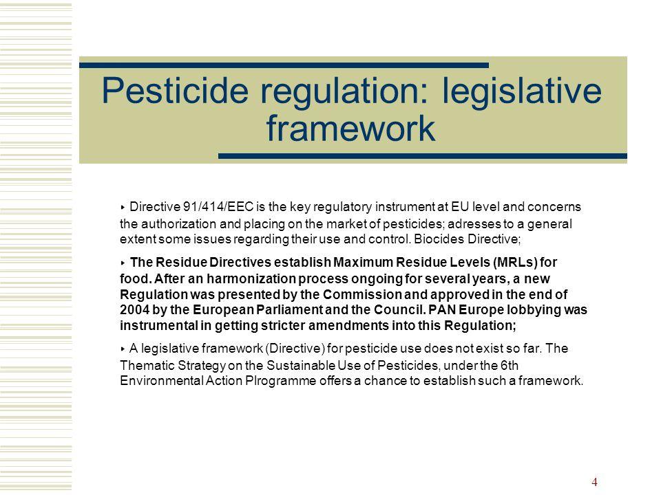 4 Pesticide regulation: legislative framework Directive 91/414/EEC is the key regulatory instrument at EU level and concerns the authorization and pla