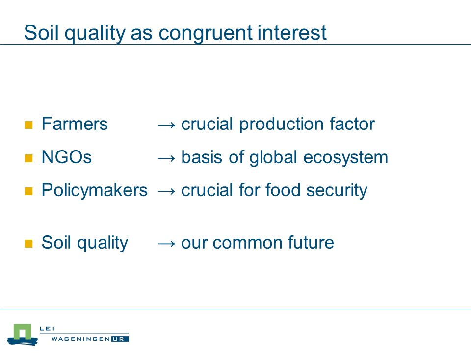 Soil quality as congruent interest Farmers crucial production factor NGOs basis of global ecosystem Policymakers crucial for food security Soil quality our common future