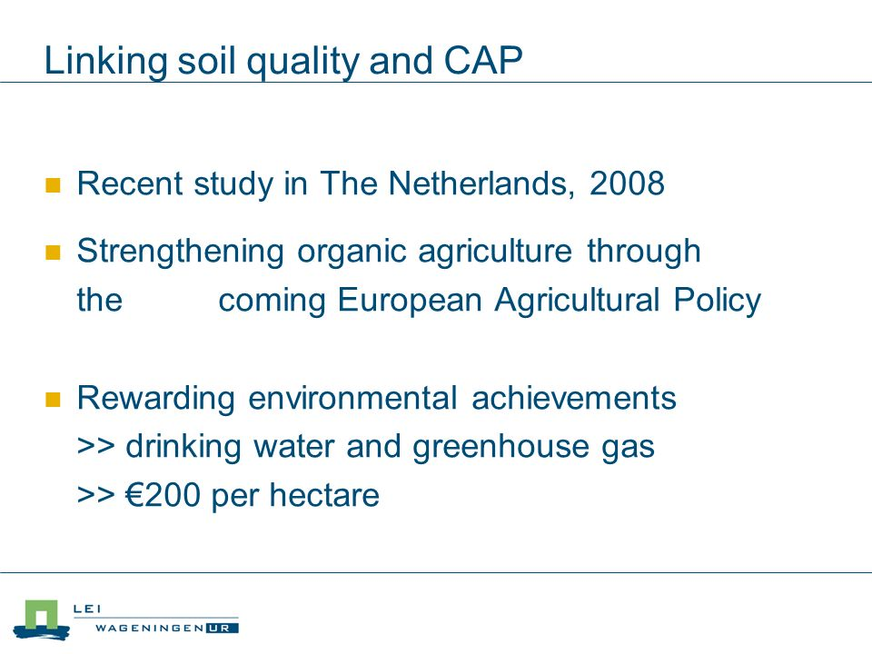 Linking soil quality and CAP Recent study in The Netherlands, 2008 Strengthening organic agriculture through the coming European Agricultural Policy Rewarding environmental achievements >> drinking water and greenhouse gas >> 200 per hectare