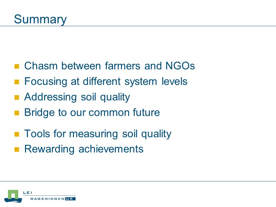 Summary Chasm between farmers and NGOs Focusing at different system levels Addressing soil quality Bridge to our common future Tools for measuring soil quality Rewarding achievements