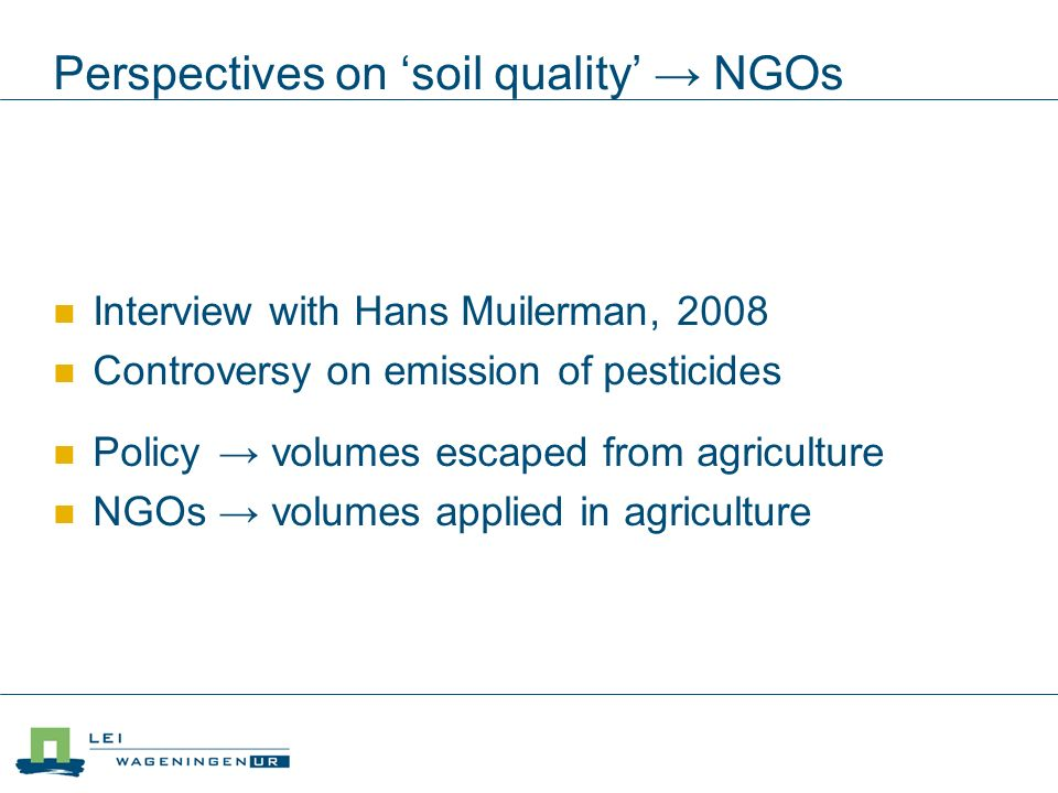 Perspectives on soil quality NGOs Interview with Hans Muilerman, 2008 Controversy on emission of pesticides Policy volumes escaped from agriculture NGOs volumes applied in agriculture