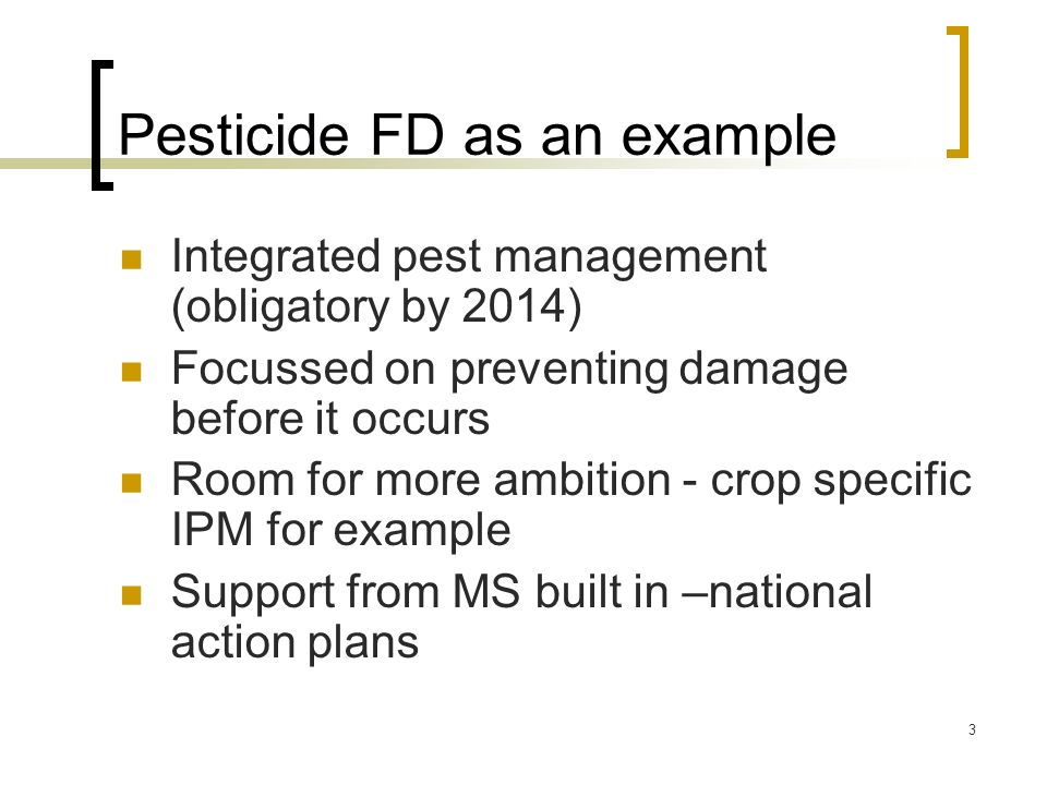 3 Pesticide FD as an example Integrated pest management (obligatory by 2014) Focussed on preventing damage before it occurs Room for more ambition - c